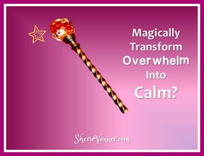 magically transform overwhelm into calm