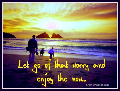 Let go of that worry and enjoy the now