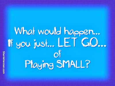 Let go of playing small
